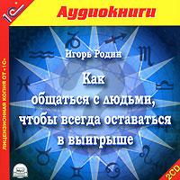 Как общаться с людьми, чтобы всегда оставаться в выигрыше (аудиокнига MP3 на 2 CD). Игорь Родин