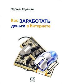 Как заработать деньги в Интернете ( 978-5-901682-48-7 )