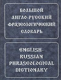 Большой англо-русский фразеологический словарь/English-Russian Phraseological Dictionary
