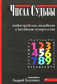 Числа Судьбы. Пифагорейская, индийская и китайская нумерология. Андрей Костенко