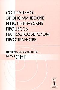 Социально-экономические и политические процессы на постсоветском пространстве. Проблемы развития стран СНГ ( 978-5-382-00805-9 )