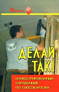 Делай так! Иллюстрированный справочник по гипсокартону