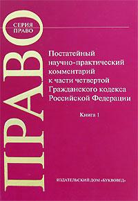 Постатейный научно-практический комментарий к части 4 Гражданского кодекса Российской Федерации. В 2 книгах. Книга 1