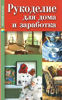 Рукоделие для дома и заработка. Т. А.Терешкович