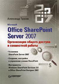 Microsoft Office SharePoint Server 2007. Организация общего доступа и совместной работы. Александр Трусов