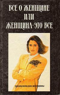 Энциклопедия женщины: Все о женщине, или Женщина - это все