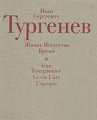 Иван Сергеевич Тургенев. Жизнь. Искусство. Время