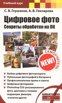 Цифровое фото. Секреты обработки на ПК. С. В. Глушаков, А. В. Гончарова