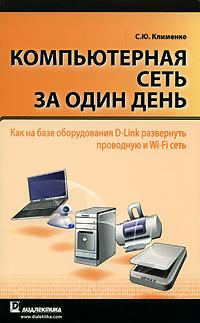 Компьютерная сеть за один день. Как на базе оборудования D-Link развернуть проводную и Wi-Fi сеть. С. Ю. Клименко