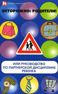 Осторожно: родители! или Руководство по партнерской дисциплине ребенка. Книга 2