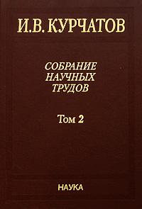 И. В. Курчатов. Собрание научных трудов. В 6 томах. Том 2. Взаимодействие нейтронов с ядрами. Искусственная радиоактивность. Физика деления