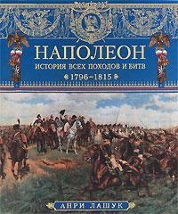 Наполеон. История всех походов и битв. 1796-1815. Анри Лашук