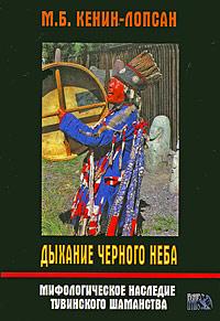 Дыхание черного неба. Мифологическое наследие тувинского шаманства. М. Б. Кенин-Лопсан