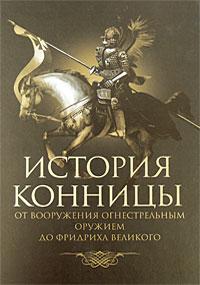 История конницы. От вооружения конницы огнестрельным оружием до Фридриха Великого. М. И. Марков