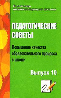 Педагогические советы. Выпуск 10. Повышение качества образовательного процесса в школе ( 978-5-7057-1813-9 )
