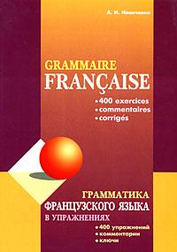 Купить Grammaire francaise: 400 exercices, commentaries, corriges / Грамматика французского языка в упражнениях. 400 упражнений, комментарии, ключи, А. И. Иванченко