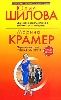 Юлия Шилова. Женская зависть, или Как избавиться от соперниц. Марина Крамер. Черная вдова, или Ученица Аль Капоне