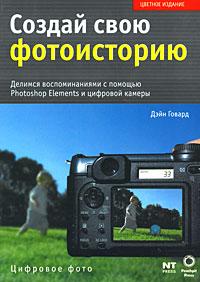 Создай свою фотоисторию. Делимся воспоминаниями с помощью Photoshop Elements и цифровой камеры. Дэйн Говард