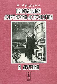 Изначальная астрология-астрономия и Армения. А. Арцруни