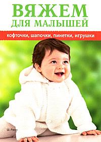 Вяжем для малышей кофточки, шапочки, пинетки, игрушки. Ш. Рион