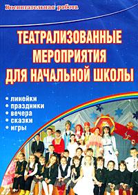 Театрализованные мероприятия для начальной школы. Линейки. Праздники. Вечера. Сказки. Игры ( 978-5-91497-027-4, 978-5-9928-0028-9 )