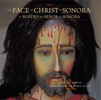 The Faces of Christ in Sonora: Los Rostros del Senor en Sonora. James S. Griffith, Francisco Javier Manzo Taylor