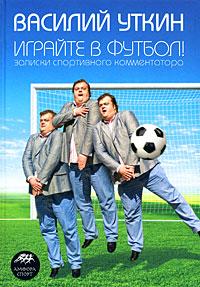 Играйте в футбол! Записки спортивного комментатора