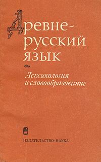 Древнерусский язык. Лексикология и словообразование