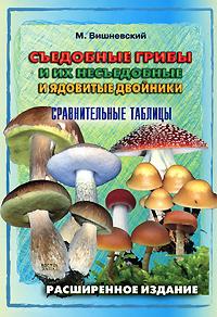 Съедобные грибы и их несъедобные и ядовитые двойники. Сравнительные таблицы. М. Вишневский