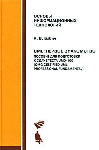 UML. Первое знакомство. Пособие для подготовки к сдаче теста UMO-100 (OMG Certified UML Professional Fundamental) (+ CD-ROM). А. В. Бабич