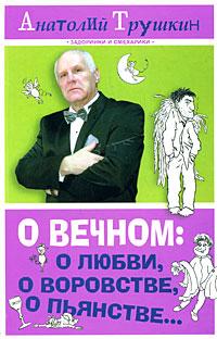 О вечном: о любви, о воровстве, о пьянстве.... Анатолий Трушкин
