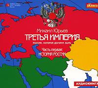 Третья Империя. Россия, которая должна быть. Часть 1. История России (аудиокнига MP3)