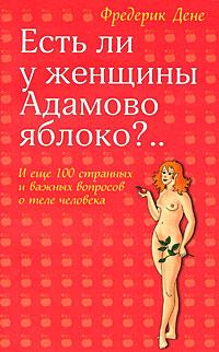 Есть ли у женщины Адамово яблоко?.. И еще 100 странных и важных вопросов о теле человека