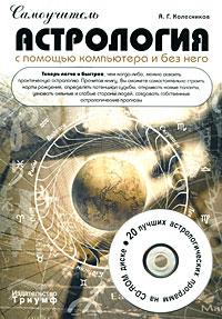 Самоучитель. Астрология с помощью компьютера и без него (+ CD-ROM). А. Г. Колесников