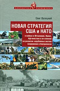 Новая стратегия США и НАТО в войнах в Югославии, Ираке, Афганистане и ее влияние на развитие зарубежных систем вооружения и боеприпасов ( 978-5-902835-07-3 )