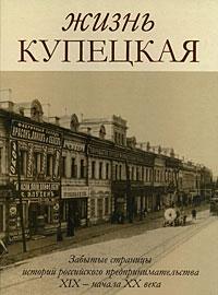Жизнь купецкая. Забытые страницы истории российского предпринимательства XIX - начала ХХ века