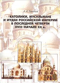 Католики, мусульмане и иудеи Российской Империи в последней четверти XVIII - начале XX в.. А. К. Тихонов