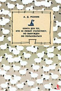 Книга для тех, кто не любит статистику, но вынужден ею пользоваться. А. Д. Резник