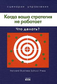 Когда ваша стратегия не работает. Что делать? ( 978-5-370-00930-3, 978-5-9791-0080-7, 1-59139-712-X )