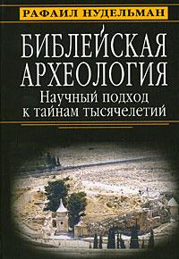 Библейская археология. Научный подход к тайнам тысячелетий ( 978-5-222-12851-0, 978-5-903857-58-0 )