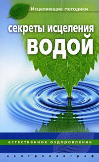 Секреты исцеления водой. Естественное оздоровление ( 978-5-9524-3913-9 )