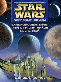 Звездные войны. Захватывающие тайны планет и спутников Вселенной. Дэниел Уоллес