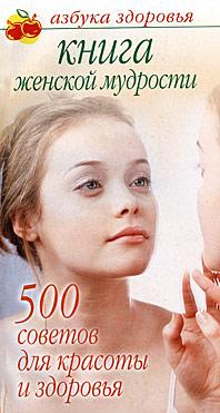 Книга женской мудрости. 500 советов для красоты и здоровья ( 978-5-17-055155-2, 978-5-9725-1303-1, 978-5-226-00950-1 )
