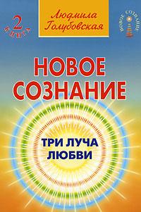 Новое сознание. В 5 книгах. Книга 2. Три Луча Любви. Людмила Голубовская