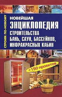 Новейшая энциклопедия строительства бань, саун, бассейнов, инфракрасных кабин ( 978-5-488-0224-6 )
