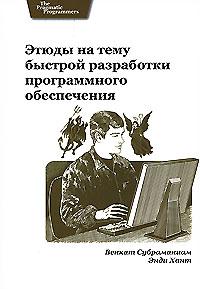 Этюды на тему быстрой разработки программного обеспечения. Венкат Субраманиам, Энди Хант
