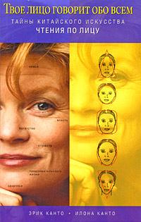 Твое лицо говорит обо всем. Тайны китайского искусства чтения по лицу. Эрик Канто, Илона Канто