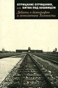 Отрицание отрицания, или Битва под Аушвицем. Дебаты о демографии и геополитике Холокоста