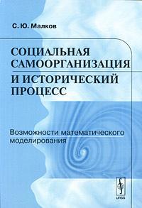 Социальная самоорганизация и исторический процесс. Возможности математического моделирования ( 978-5-397-00223-3 )