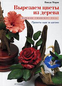 Вырезаем цветы из дерева. Вьюнок, гибискус, роза ( 978-5-9794-0191-1 )